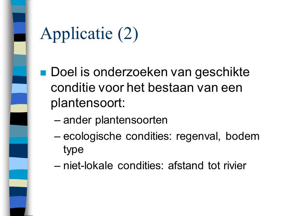 Applicatie (2) n Doel is onderzoeken van geschikte conditie voor het bestaan van een plantensoort: –ander plantensoorten –ecologische condities: regenval, bodem type –niet-lokale condities: afstand tot rivier