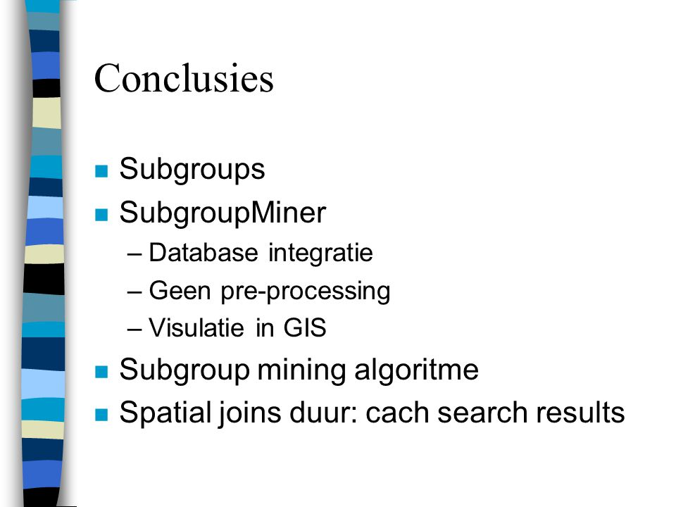 Conclusies n Subgroups n SubgroupMiner –Database integratie –Geen pre-processing –Visulatie in GIS n Subgroup mining algoritme n Spatial joins duur: cach search results