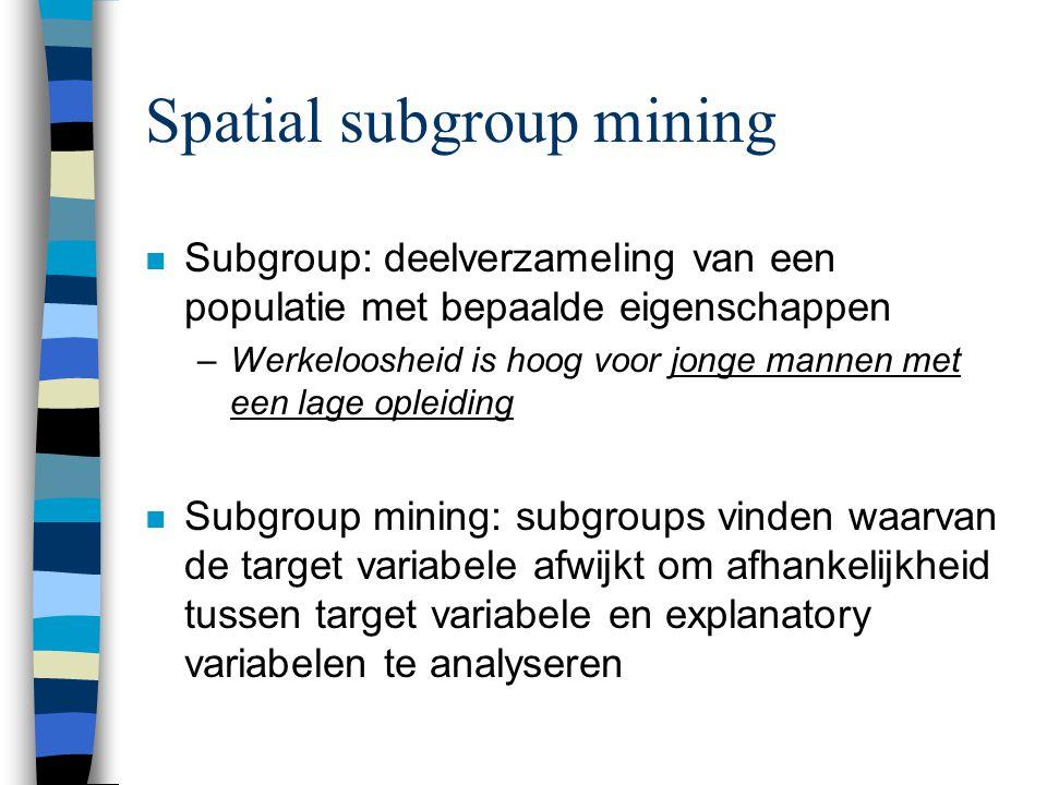Spatial subgroup mining n Subgroup: deelverzameling van een populatie met bepaalde eigenschappen –Werkeloosheid is hoog voor jonge mannen met een lage opleiding n Subgroup mining: subgroups vinden waarvan de target variabele afwijkt om afhankelijkheid tussen target variabele en explanatory variabelen te analyseren