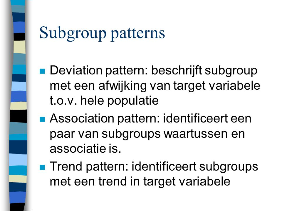 Subgroup patterns n Deviation pattern: beschrijft subgroup met een afwijking van target variabele t.o.v. hele populatie n Association pattern: identif