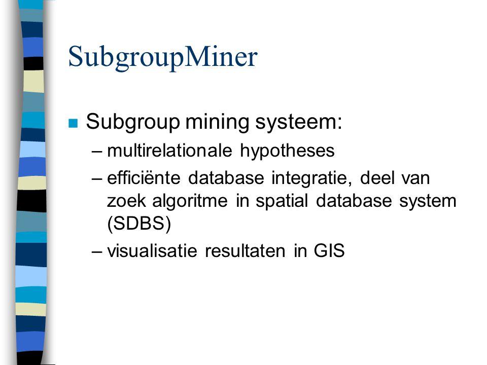 SubgroupMiner n Subgroup mining systeem: –multirelationale hypotheses –efficiënte database integratie, deel van zoek algoritme in spatial database sys