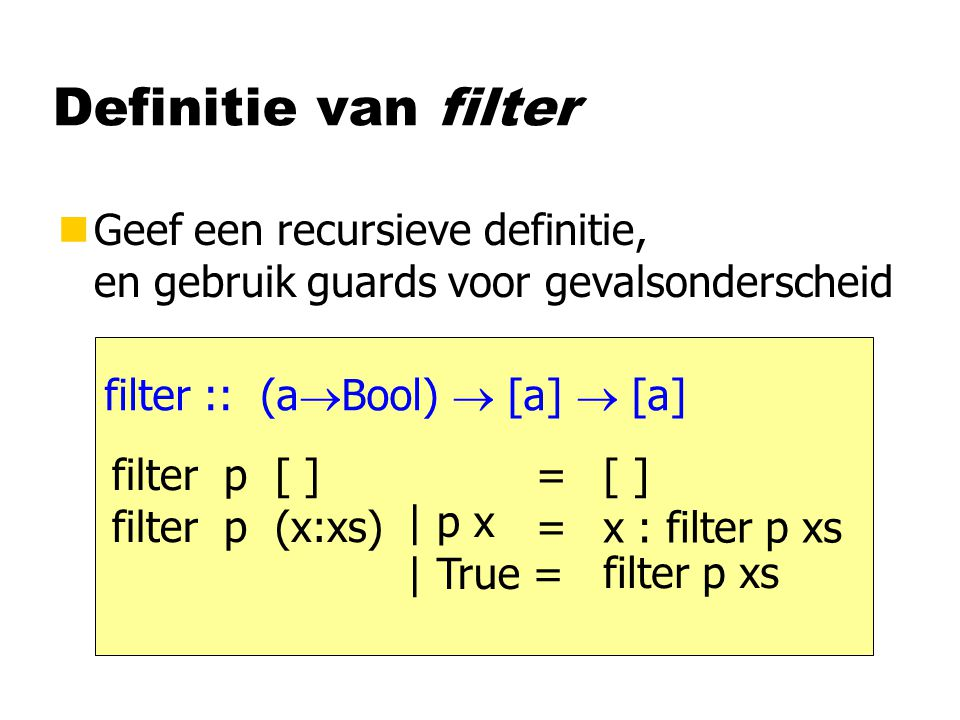 Definitie van filter nGeef een recursieve definitie, en gebruik guards voor gevalsonderscheid filter :: (a  Bool)  [a]  [a] filter p [ ] = filter p (x:xs) = [ ] x : filter p xs | p x | True = filter p xs