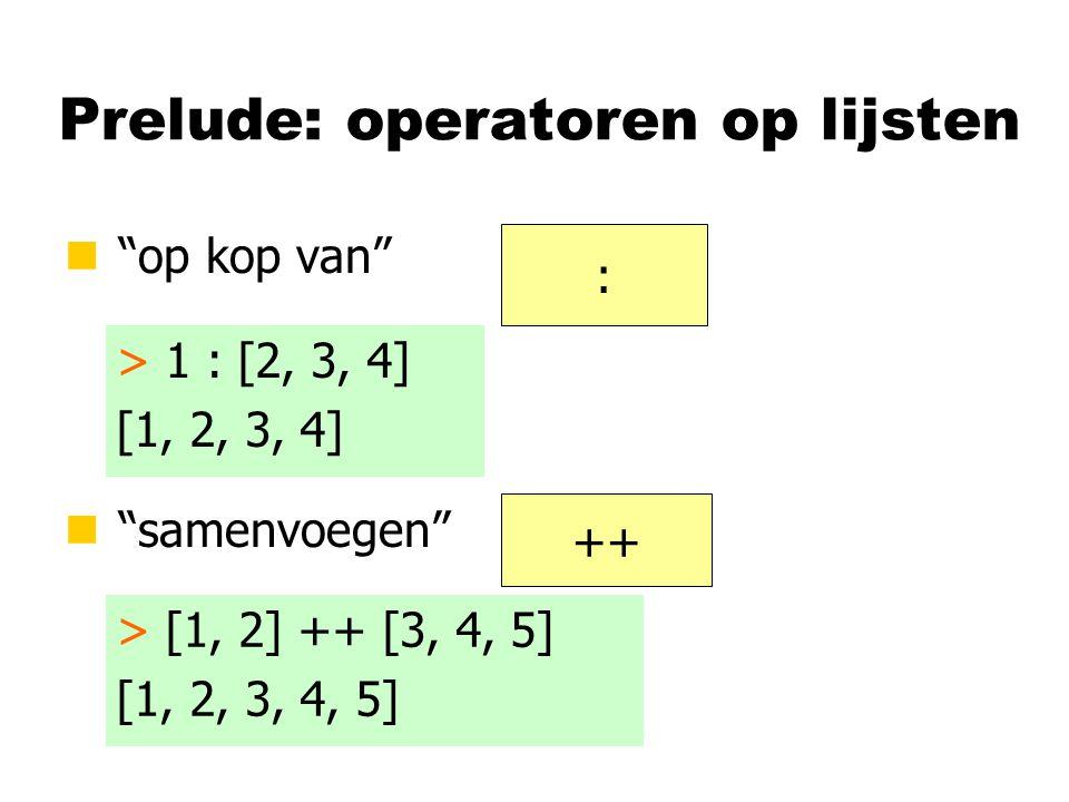 Prelude: operatoren op lijsten n op kop van n samenvoegen : ++ > 1 : [2, 3, 4] [1, 2, 3, 4] > [1, 2] ++ [3, 4, 5] [1, 2, 3, 4, 5]