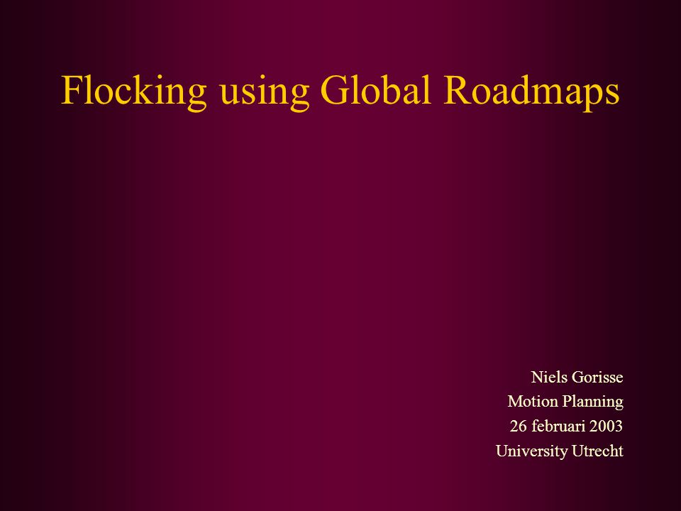 Flocking using Global Roadmaps Niels Gorisse Motion Planning 26 februari 2003 University Utrecht