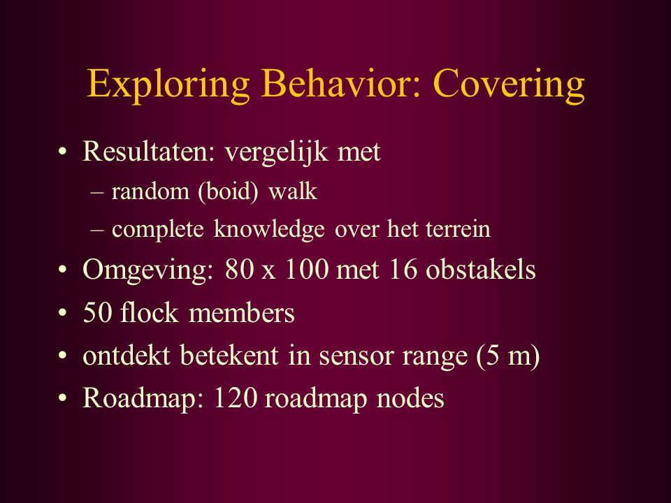 Exploring Behavior: Covering Resultaten: vergelijk met –random (boid) walk –complete knowledge over het terrein Omgeving: 80 x 100 met 16 obstakels 50 flock members ontdekt betekent in sensor range (5 m) Roadmap: 120 roadmap nodes