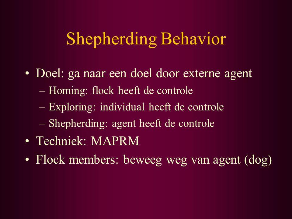 Shepherding Behavior Doel: ga naar een doel door externe agent –Homing: flock heeft de controle –Exploring: individual heeft de controle –Shepherding: agent heeft de controle Techniek: MAPRM Flock members: beweeg weg van agent (dog)
