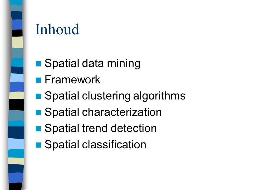 Inhoud Spatial data mining Framework Spatial clustering algorithms Spatial characterization Spatial trend detection Spatial classification