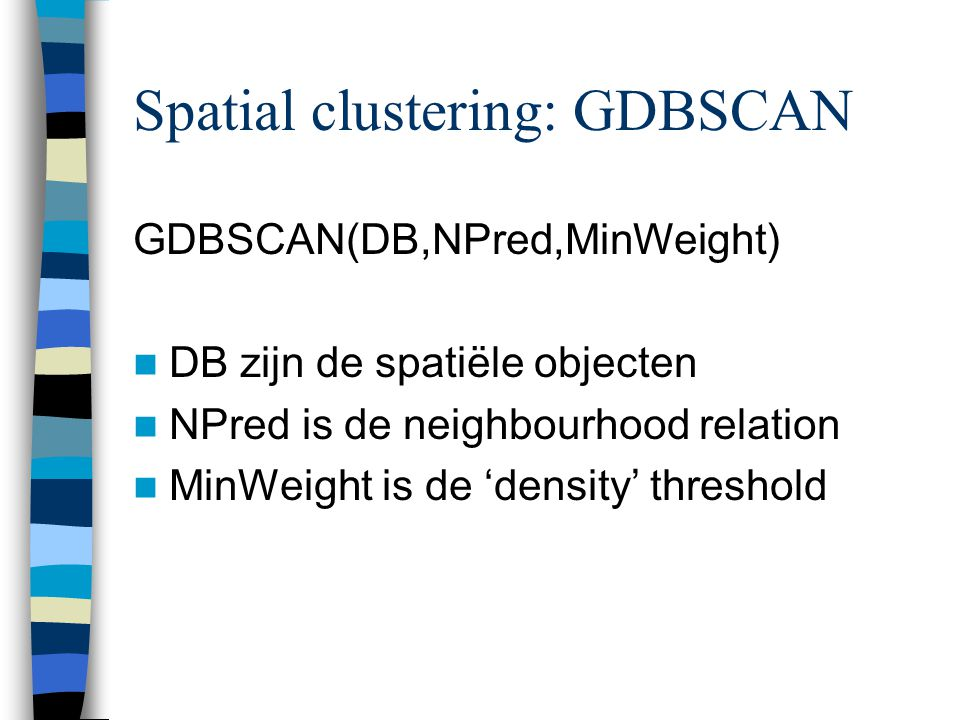 Spatial clustering: GDBSCAN GDBSCAN(DB,NPred,MinWeight) DB zijn de spatiële objecten NPred is de neighbourhood relation MinWeight is de 'density' thre