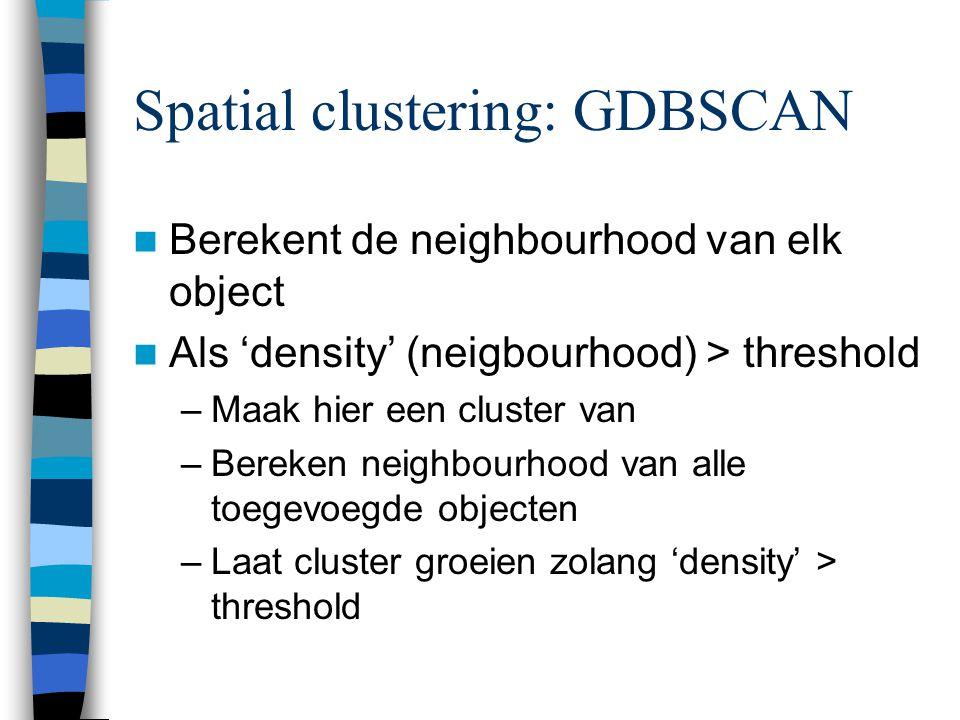 Spatial clustering: GDBSCAN Berekent de neighbourhood van elk object Als 'density' (neigbourhood) > threshold –Maak hier een cluster van –Bereken neighbourhood van alle toegevoegde objecten –Laat cluster groeien zolang 'density' > threshold