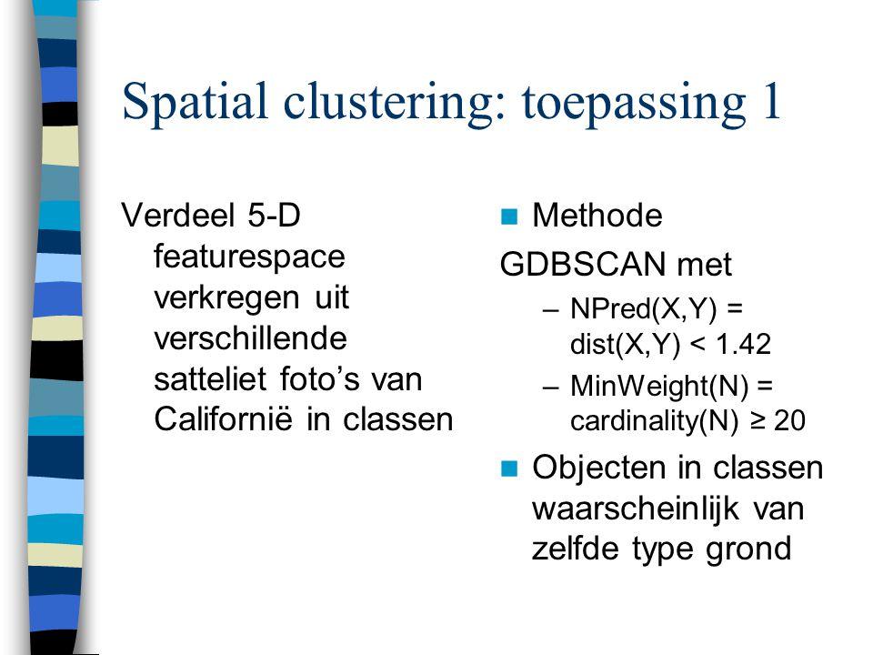 Spatial clustering: toepassing 1 Verdeel 5-D featurespace verkregen uit verschillende satteliet foto's van Californië in classen Methode GDBSCAN met –NPred(X,Y) = dist(X,Y) < 1.42 –MinWeight(N) = cardinality(N) ≥ 20 Objecten in classen waarscheinlijk van zelfde type grond