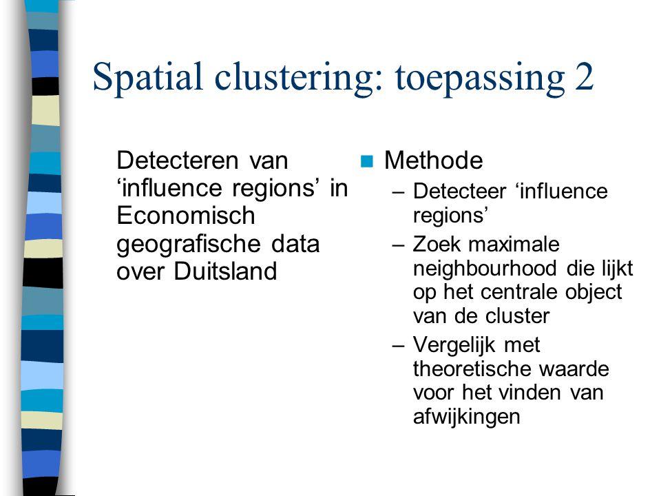 Spatial clustering: toepassing 2 Detecteren van 'influence regions' in Economisch geografische data over Duitsland Methode –Detecteer 'influence regio