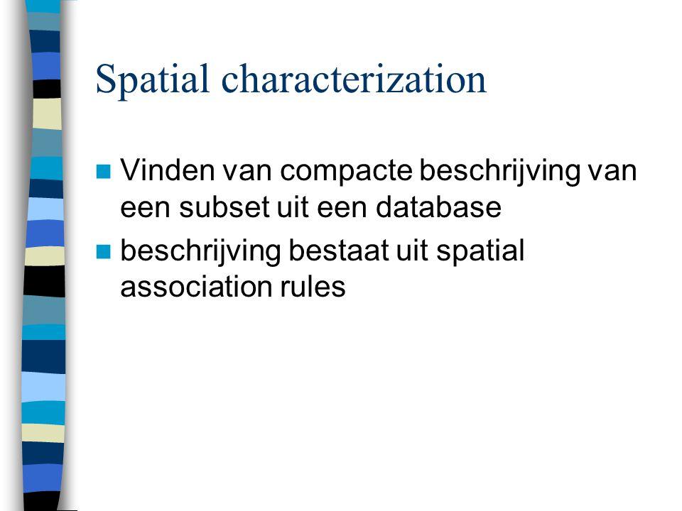 Spatial characterization Vinden van compacte beschrijving van een subset uit een database beschrijving bestaat uit spatial association rules