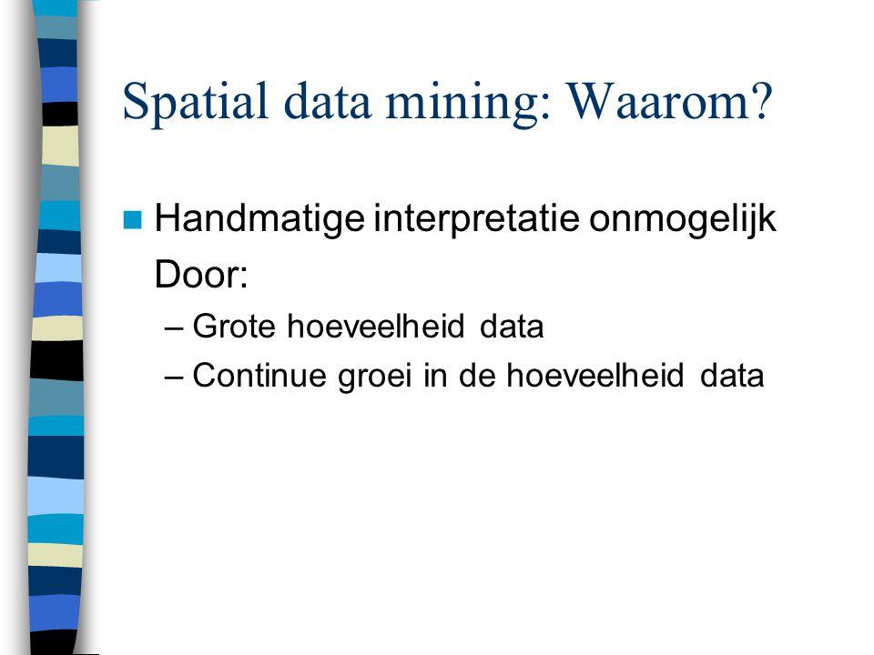 Spatial data mining: Waarom? Handmatige interpretatie onmogelijk Door: –Grote hoeveelheid data –Continue groei in de hoeveelheid data