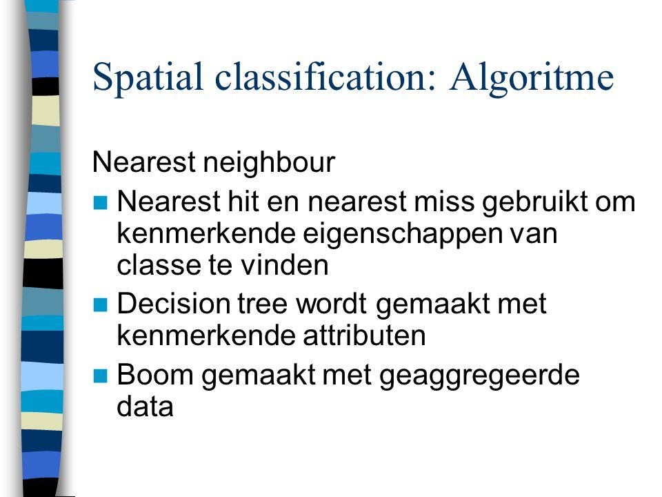 Spatial classification: Algoritme Nearest neighbour Nearest hit en nearest miss gebruikt om kenmerkende eigenschappen van classe te vinden Decision tree wordt gemaakt met kenmerkende attributen Boom gemaakt met geaggregeerde data