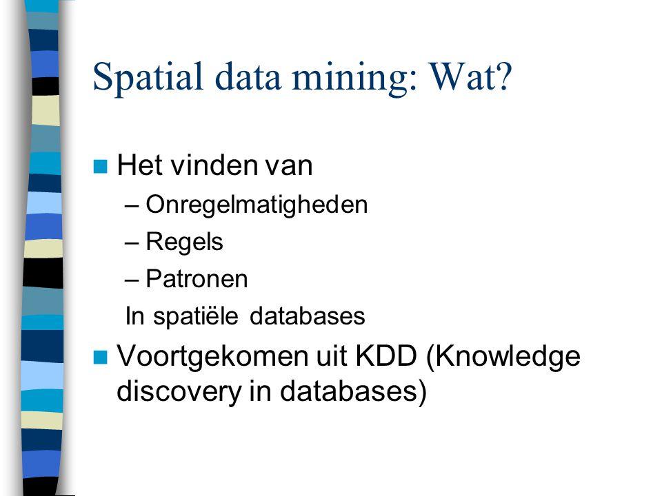 Spatial data mining: Wat? Het vinden van –Onregelmatigheden –Regels –Patronen In spatiële databases Voortgekomen uit KDD (Knowledge discovery in datab