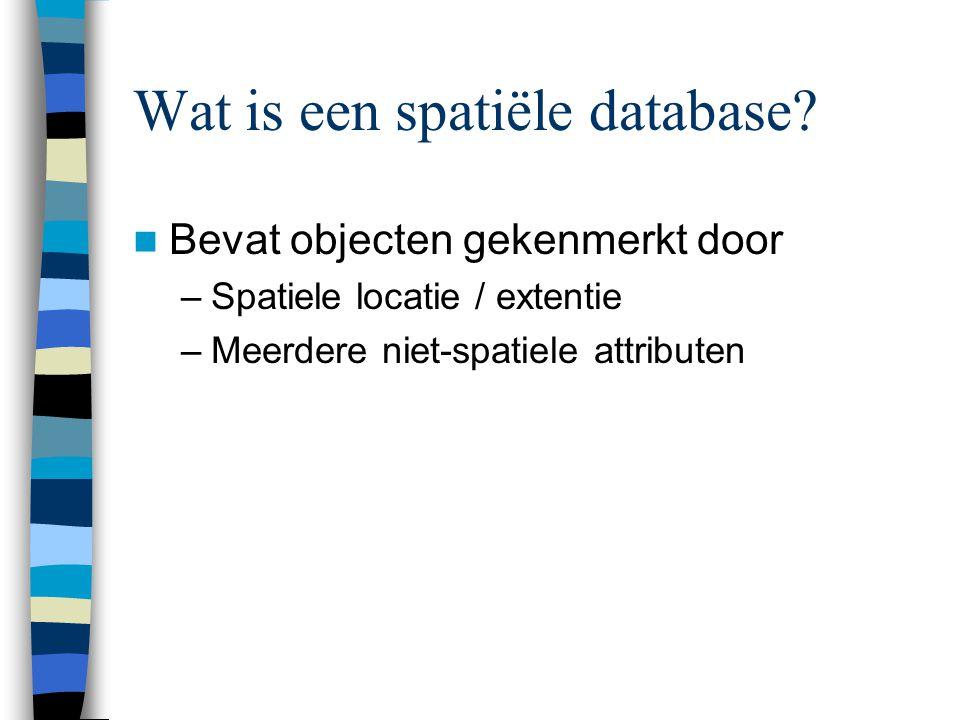 Wat is een spatiële database? Bevat objecten gekenmerkt door –Spatiele locatie / extentie –Meerdere niet-spatiele attributen