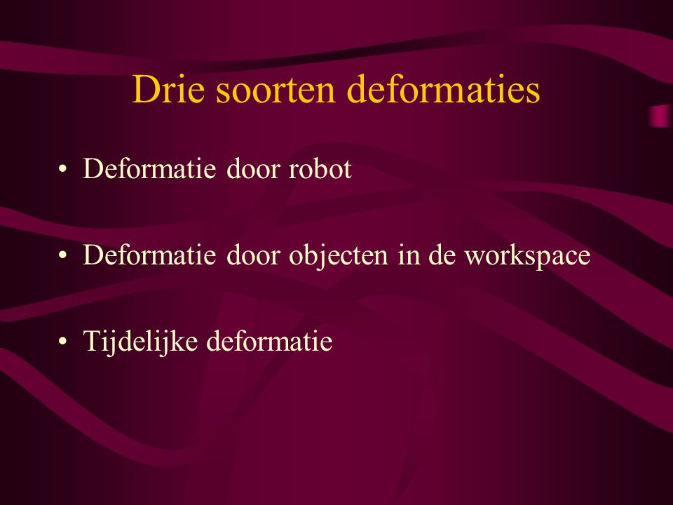 Drie soorten deformaties Deformatie door robot Deformatie door objecten in de workspace Tijdelijke deformatie