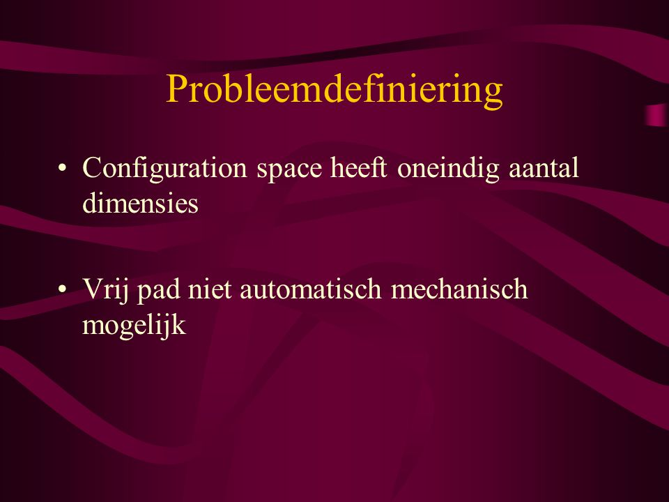 Probleemdefiniering Configuration space heeft oneindig aantal dimensies Vrij pad niet automatisch mechanisch mogelijk