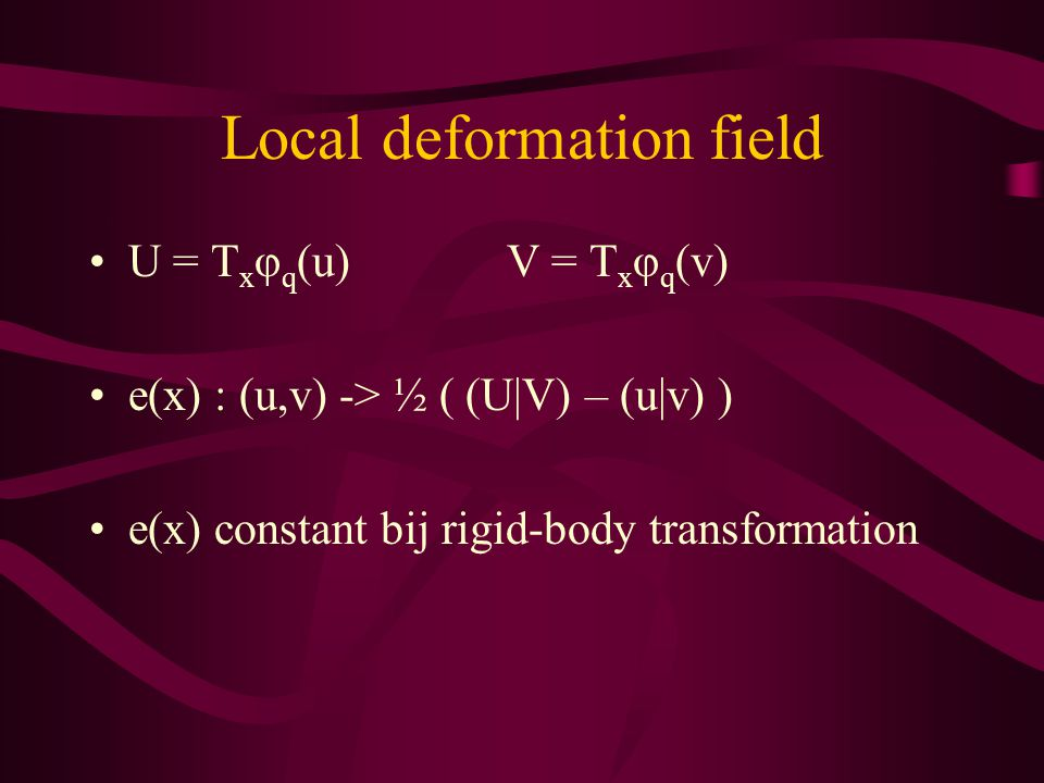 Local deformation field U = T x φ q (u)V = T x φ q (v) e(x) : (u,v) -> ½ ( (U|V) – (u|v) ) e(x) constant bij rigid-body transformation