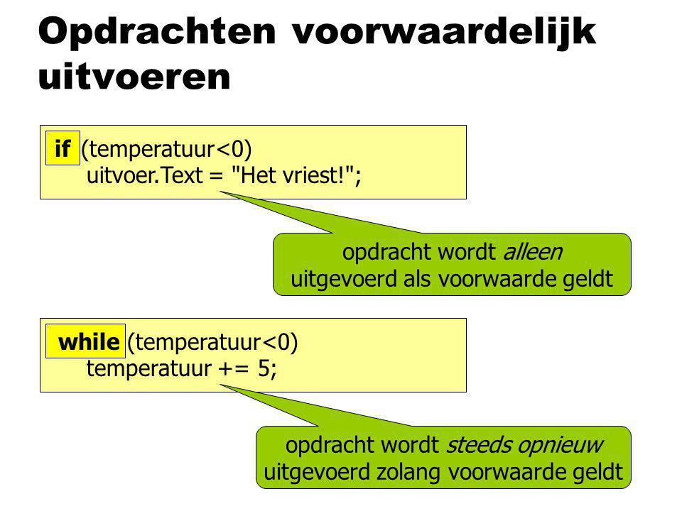 Opdrachten voorwaardelijk uitvoeren opdracht wordt alleen uitgevoerd als voorwaarde geldt if (temperatuur<0) uitvoer.Text = Het vriest! ; opdracht wordt steeds opnieuw uitgevoerd zolang voorwaarde geldt if while (temperatuur<0) temperatuur += 5;