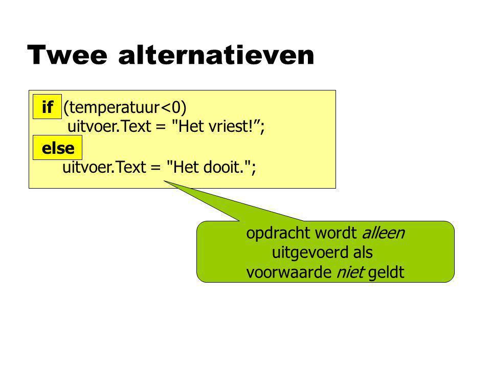 Twee alternatieven opdracht wordt alleen uitgevoerd als voorwaarde niet geldt if (temperatuur<0) uitvoer.Text = Het vriest! ; else uitvoer.Text = Het dooit. ;