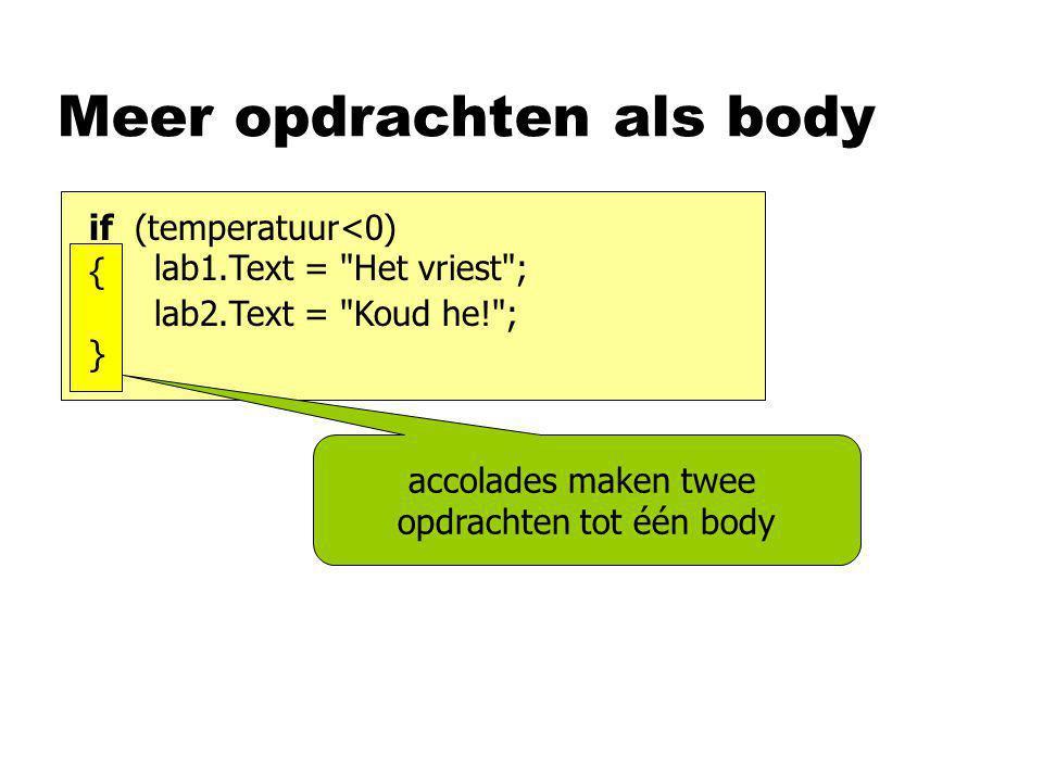 Meer opdrachten als body accolades maken twee opdrachten tot één body if (temperatuur<0) lab1.Text = Het vriest ; lab2.Text = Koud he! ; {}{}