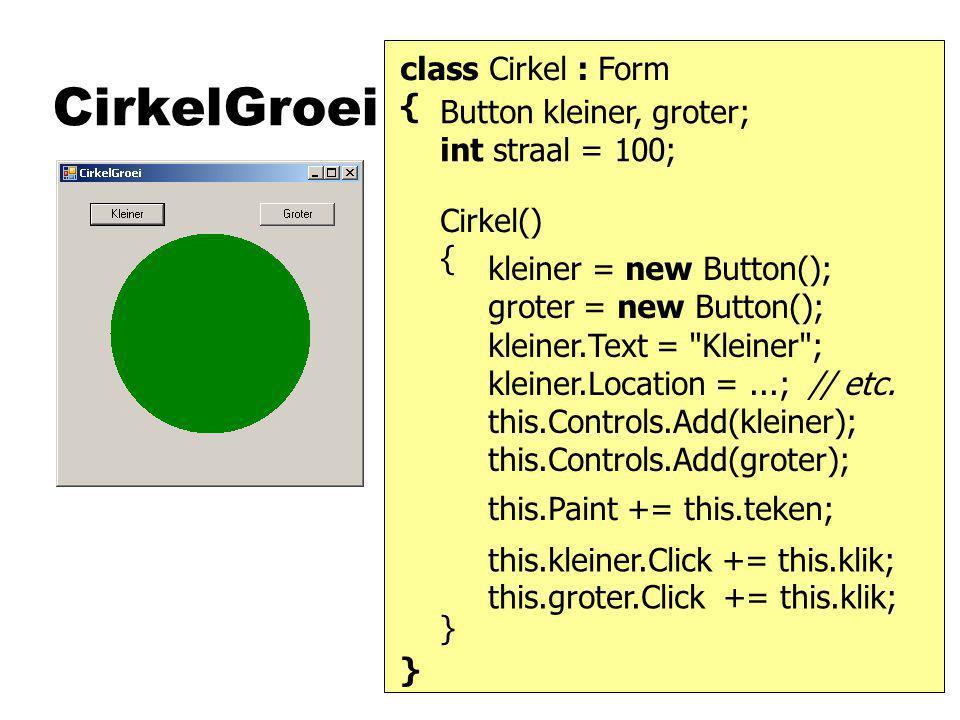 CirkelGroei class Cirkel : Form { } Cirkel() { } kleiner = new Button(); groter = new Button(); kleiner.Text = Kleiner ; kleiner.Location =...; // etc.