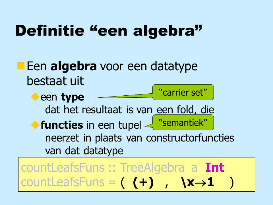 "Definitie ""een algebra"" nEen algebra bestaat uit ueen type ufuncties in een tupel countLeafsFuns :: TreeAlgebra a Int countLeafsFuns = ( (+), \x  1 )"