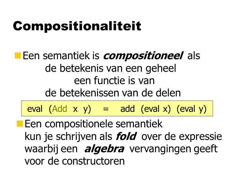 Compositionaliteit nEen semantiek is compositioneel als de betekenis van een geheel een functie is van de betekenissen van de delen eval (Add x y) = add (eval x) (eval y) nEen compositionele semantiek kun je schrijven als fold over de expressie waarbij een algebra vervangingen geeft voor de constructoren