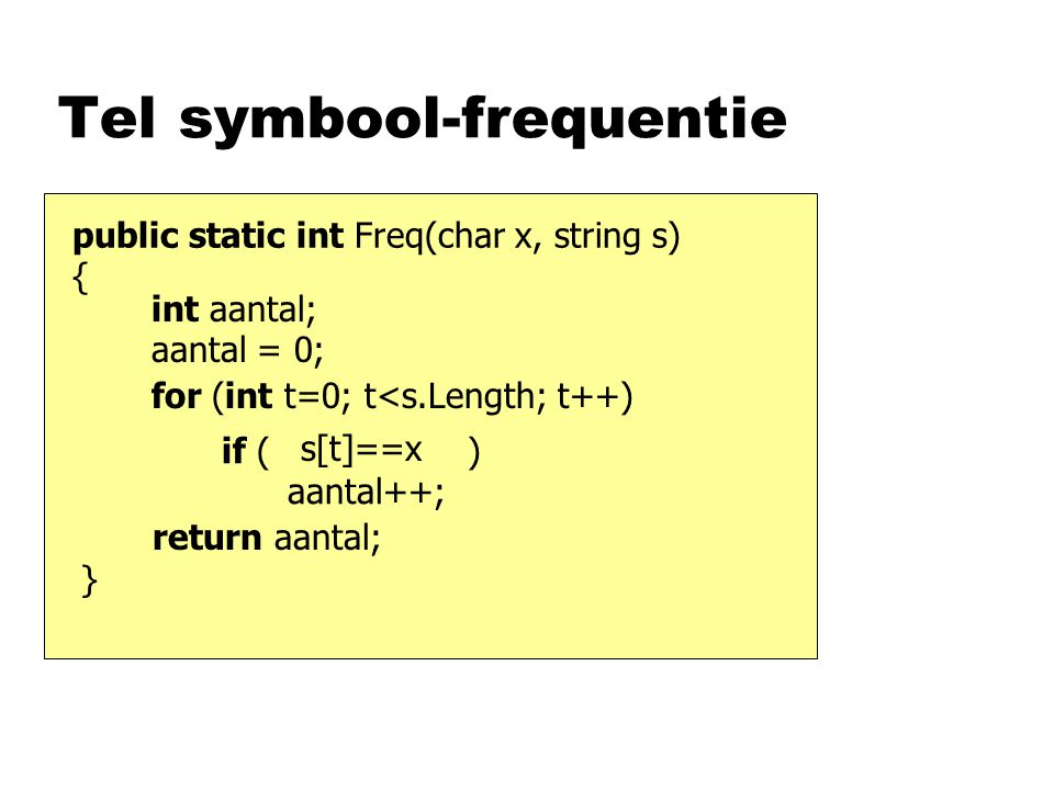 Tel symbool-frequentie public static int Freq(char x, string s) { s[t]==x for (int t=0; t<s.Length; t++) if ( ) aantal++; int aantal; aantal = 0; return aantal; }