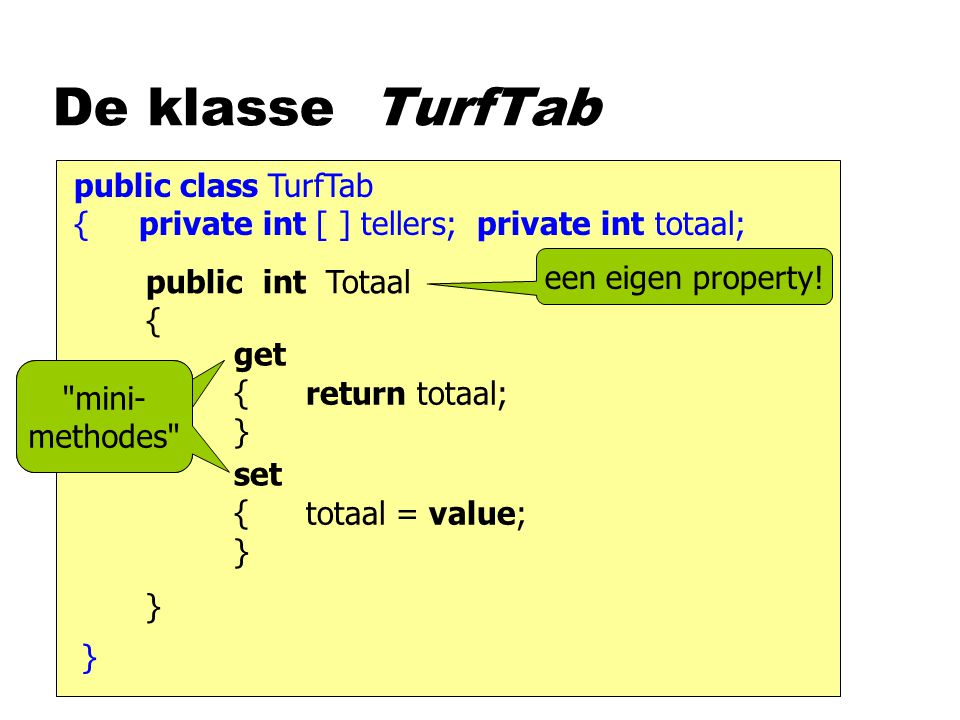 public class TurfTab { private int [ ] tellers; private int totaal; De klasse TurfTab } public int Totaal { } een eigen property.