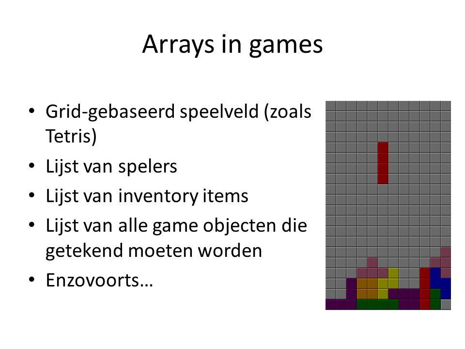 Arrays in games Grid-gebaseerd speelveld (zoals Tetris) Lijst van spelers Lijst van inventory items Lijst van alle game objecten die getekend moeten worden Enzovoorts…