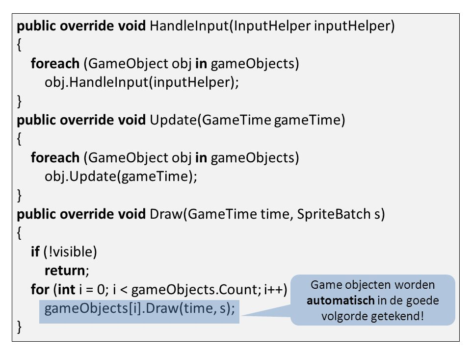 public override void HandleInput(InputHelper inputHelper) { foreach (GameObject obj in gameObjects) obj.HandleInput(inputHelper); } public override void Update(GameTime gameTime) { foreach (GameObject obj in gameObjects) obj.Update(gameTime); } public override void Draw(GameTime time, SpriteBatch s) { if (!visible) return; for (int i = 0; i < gameObjects.Count; i++) gameObjects[i].Draw(time, s); } Game objecten worden automatisch in de goede volgorde getekend!