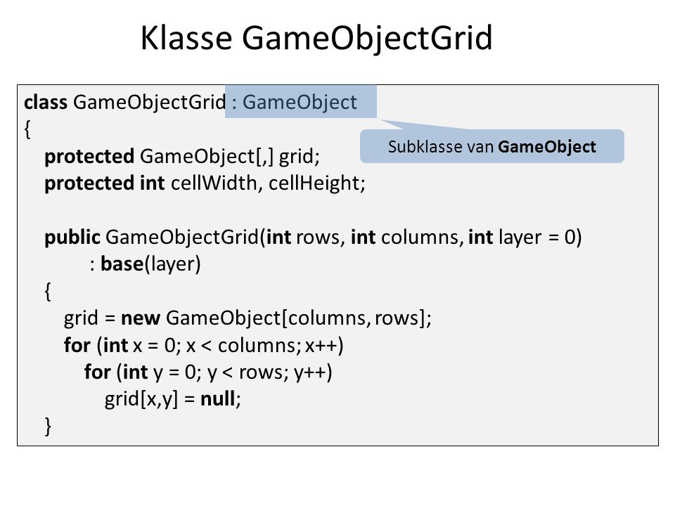 Klasse GameObjectGrid class GameObjectGrid : GameObject { protected GameObject[,] grid; protected int cellWidth, cellHeight; public GameObjectGrid(int rows, int columns, int layer = 0) : base(layer) { grid = new GameObject[columns, rows]; for (int x = 0; x < columns; x++) for (int y = 0; y < rows; y++) grid[x,y] = null; } Subklasse van GameObject