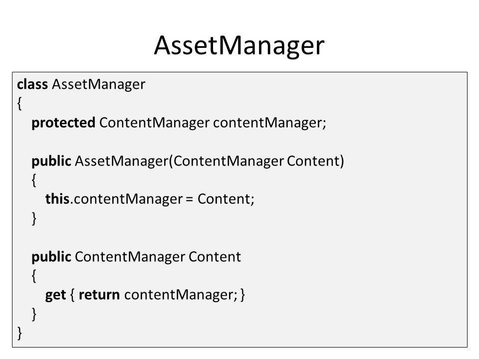AssetManager class AssetManager { protected ContentManager contentManager; public AssetManager(ContentManager Content) { this.contentManager = Content; } public ContentManager Content { get { return contentManager; } } }