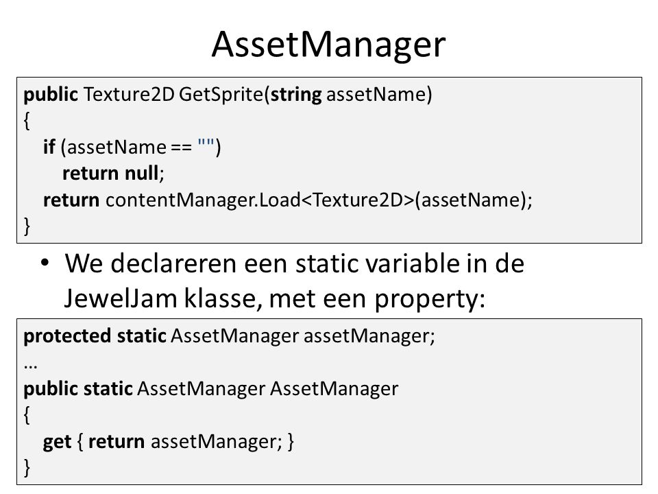 AssetManager public Texture2D GetSprite(string assetName) { if (assetName == ) return null; return contentManager.Load (assetName); } We declareren een static variable in de JewelJam klasse, met een property: protected static AssetManager assetManager; … public static AssetManager AssetManager { get { return assetManager; } }