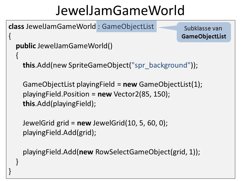 JewelJamGameWorld class JewelJamGameWorld : GameObjectList { public JewelJamGameWorld() { this.Add(new SpriteGameObject( spr_background )); GameObjectList playingField = new GameObjectList(1); playingField.Position = new Vector2(85, 150); this.Add(playingField); JewelGrid grid = new JewelGrid(10, 5, 60, 0); playingField.Add(grid); playingField.Add(new RowSelectGameObject(grid, 1)); } } Subklasse van GameObjectList