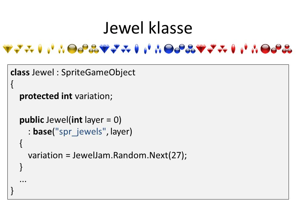 Jewel klasse class Jewel : SpriteGameObject { protected int variation; public Jewel(int layer = 0) : base( spr_jewels , layer) { variation = JewelJam.Random.Next(27); }...