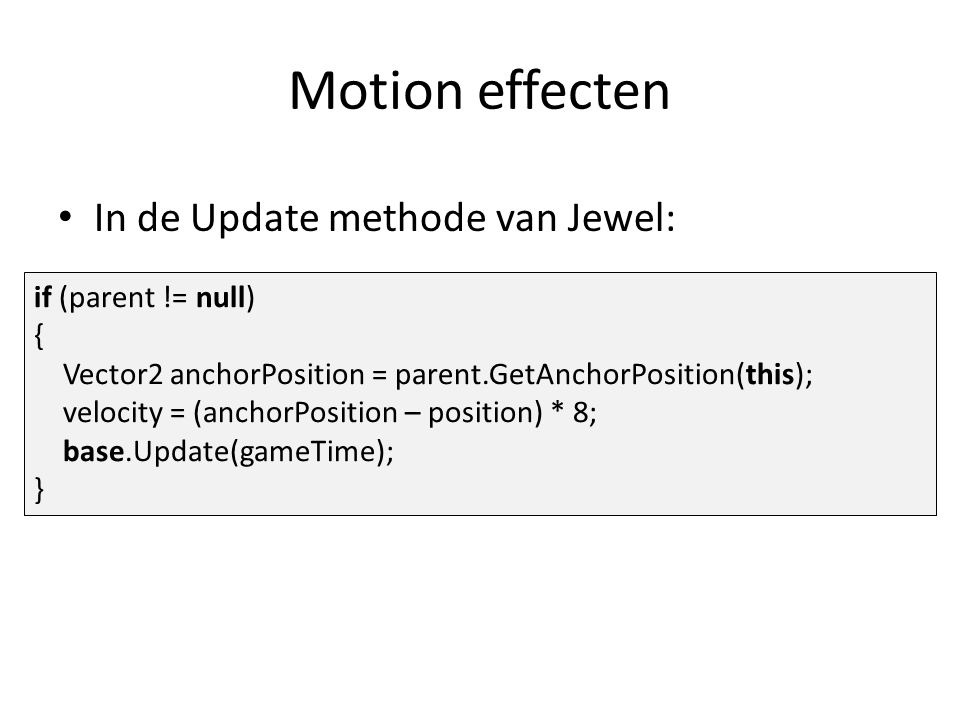 Motion effecten if (parent != null) { Vector2 anchorPosition = parent.GetAnchorPosition(this); velocity = (anchorPosition – position) * 8; base.Update