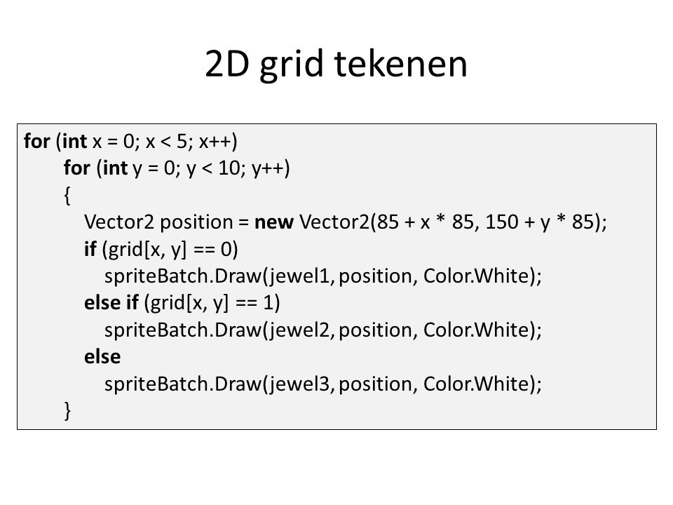 2D grid tekenen for (int x = 0; x < 5; x++) for (int y = 0; y < 10; y++) { Vector2 position = new Vector2(85 + x * 85, 150 + y * 85); if (grid[x, y] == 0) spriteBatch.Draw(jewel1, position, Color.White); else if (grid[x, y] == 1) spriteBatch.Draw(jewel2, position, Color.White); else spriteBatch.Draw(jewel3, position, Color.White); }