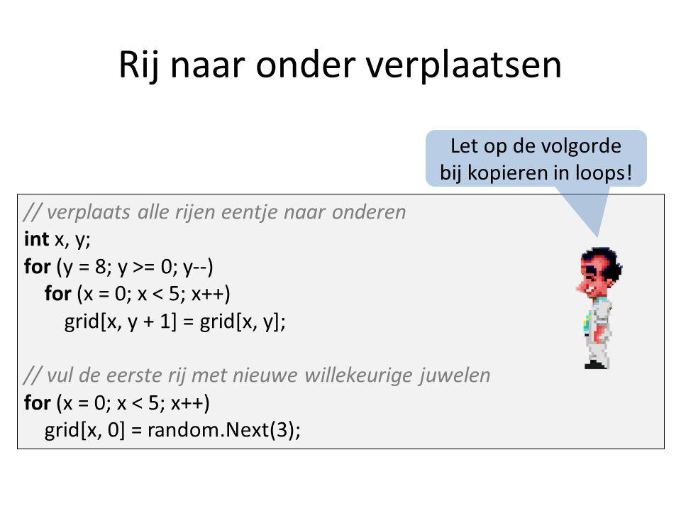 Rij naar onder verplaatsen // verplaats alle rijen eentje naar onderen int x, y; for (y = 8; y >= 0; y--) for (x = 0; x < 5; x++) grid[x, y + 1] = grid[x, y]; // vul de eerste rij met nieuwe willekeurige juwelen for (x = 0; x < 5; x++) grid[x, 0] = random.Next(3); Let op de volgorde bij kopieren in loops!