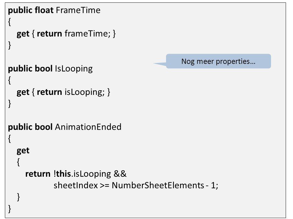 public void Play() { this.sheetIndex = 0; this.time = 0.0f; } public override void Update(GameTime gameTime) { time += (float)gameTime.ElapsedGameTime.TotalSeconds; while (time > frameTime) { time -= frameTime; if (isLooping) sheetIndex = (sheetIndex + 1) % this.CountFrames; else sheetIndex = Math.Min(sheetIndex + 1, this.CountFrames - 1); } } Start de animatie.