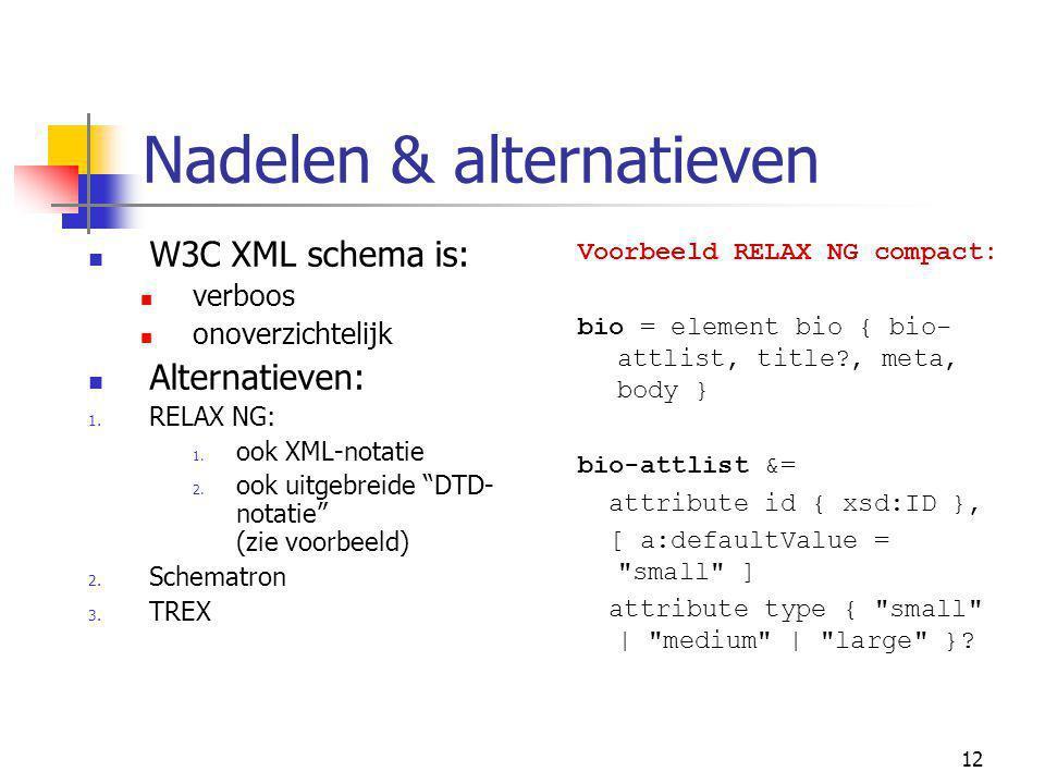 12 Nadelen & alternatieven W3C XML schema is: verboos onoverzichtelijk Alternatieven: 1.