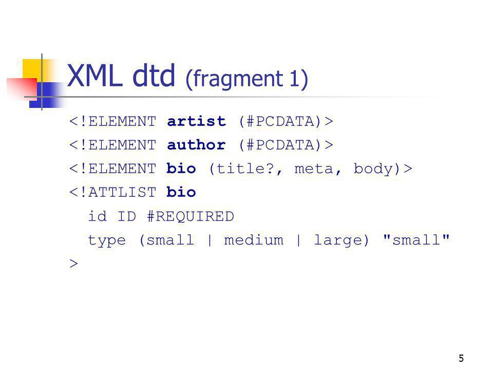 5 XML dtd (fragment 1) <!ATTLIST bio id ID #REQUIRED type (small | medium | large)