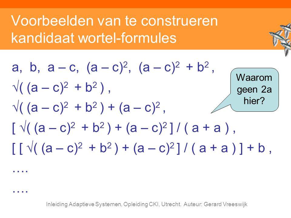 Inleiding Adaptieve Systemen, Opleiding CKI, Utrecht. Auteur: Gerard Vreeswijk Voorbeelden van te construeren kandidaat wortel-formules a, b, a – c, (