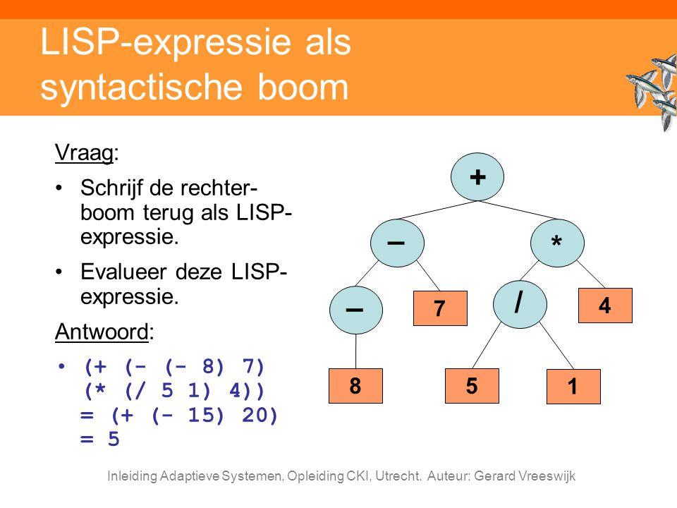 Inleiding Adaptieve Systemen, Opleiding CKI, Utrecht. Auteur: Gerard Vreeswijk LISP-expressie als syntactische boom Vraag: Schrijf de rechter- boom te