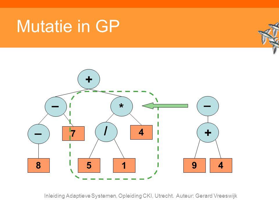 Inleiding Adaptieve Systemen, Opleiding CKI, Utrecht. Auteur: Gerard Vreeswijk Mutatie in GP + – 7 * 4 / 5 1 – 8 94 + –