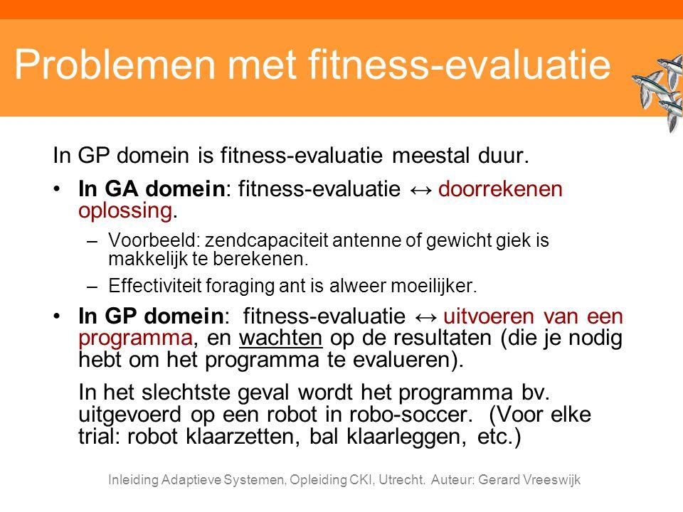 Inleiding Adaptieve Systemen, Opleiding CKI, Utrecht. Auteur: Gerard Vreeswijk Problemen met fitness-evaluatie In GP domein is fitness-evaluatie meest