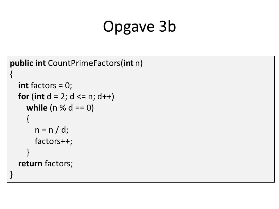 Opgave 3b public int CountPrimeFactors(int n) { int factors = 0; for (int d = 2; d <= n; d++) while (n % d == 0) { n = n / d; factors++; } return factors; }