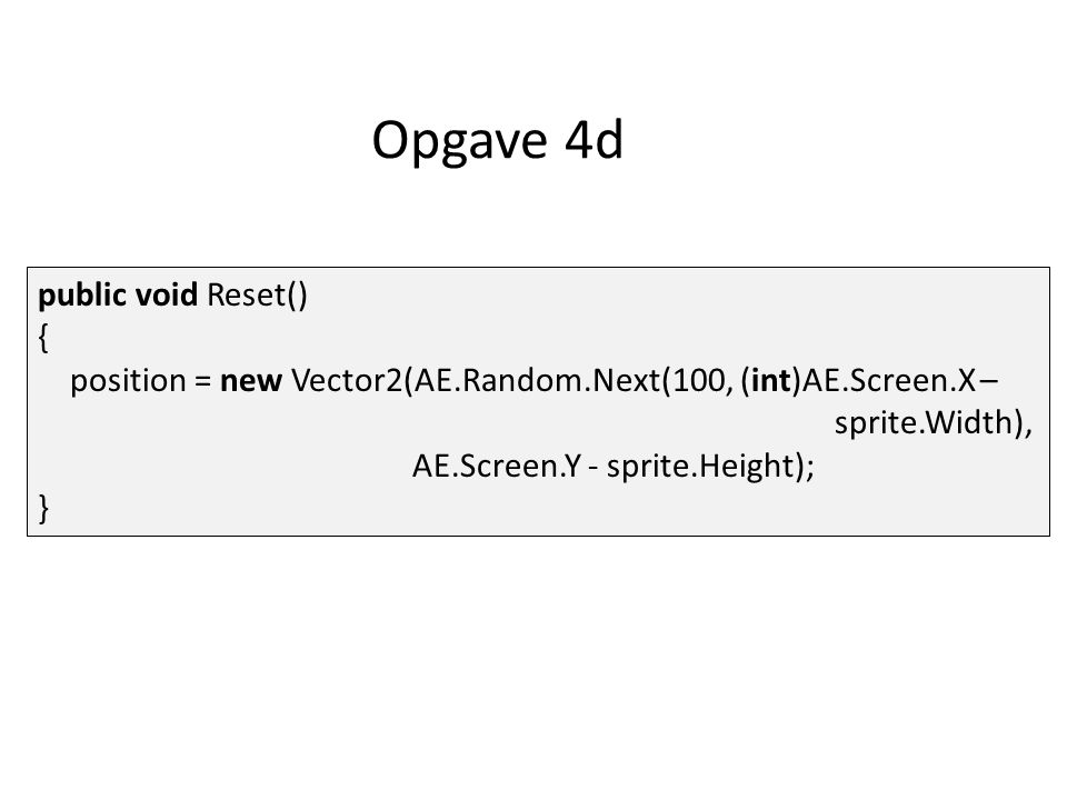 Opgave 4d public void Reset() { position = new Vector2(AE.Random.Next(100, (int)AE.Screen.X – sprite.Width), AE.Screen.Y - sprite.Height); }